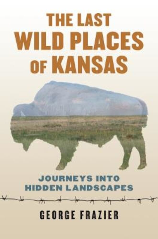 The Last Wild Places of Kansas: Journeys Into Hidden Landscapes, Paperback