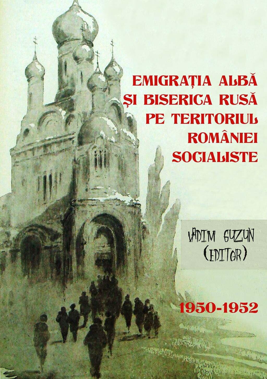Emigratia alba si Biserica Rusa pe teritoriul Romaniei Socialiste, 1950-1952 (eBook)
