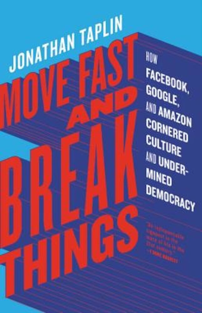 Move Fast and Break Things: How Facebook, Google, and Amazon Cornered Culture and Undermined Democracy, Hardcover