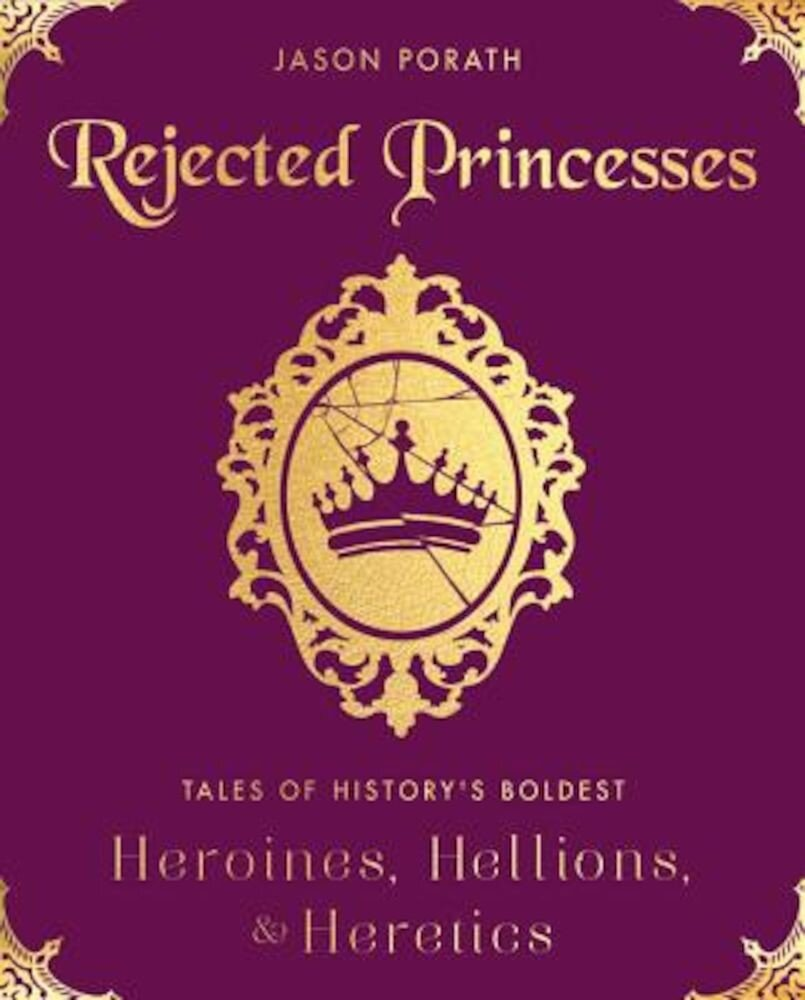 Rejected Princesses: Tales of History's Boldest Heroines, Hellions, and Heretics, Hardcover