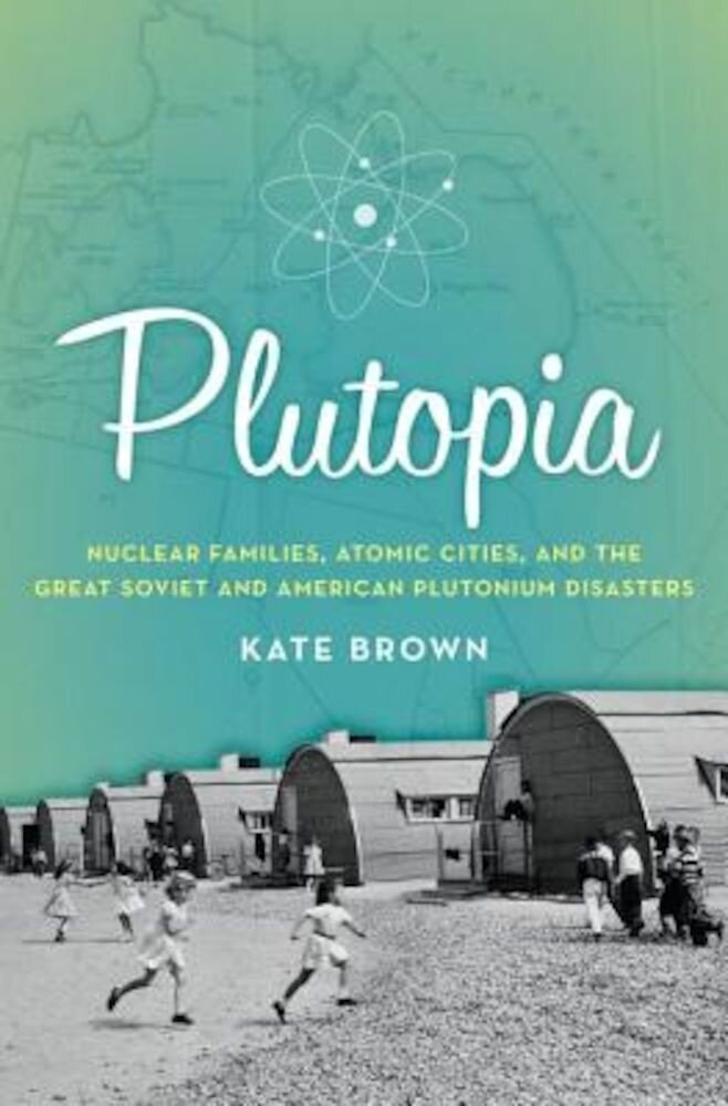 Plutopia: Nuclear Families, Atomic Cities, and the Great Soviet and American Plutonium Disasters, Paperback