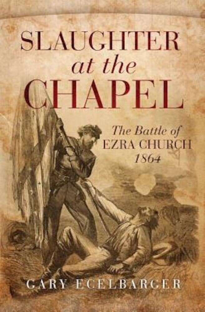 Slaughter at the Chapel: The Battle of Ezra Church, 1864, Hardcover