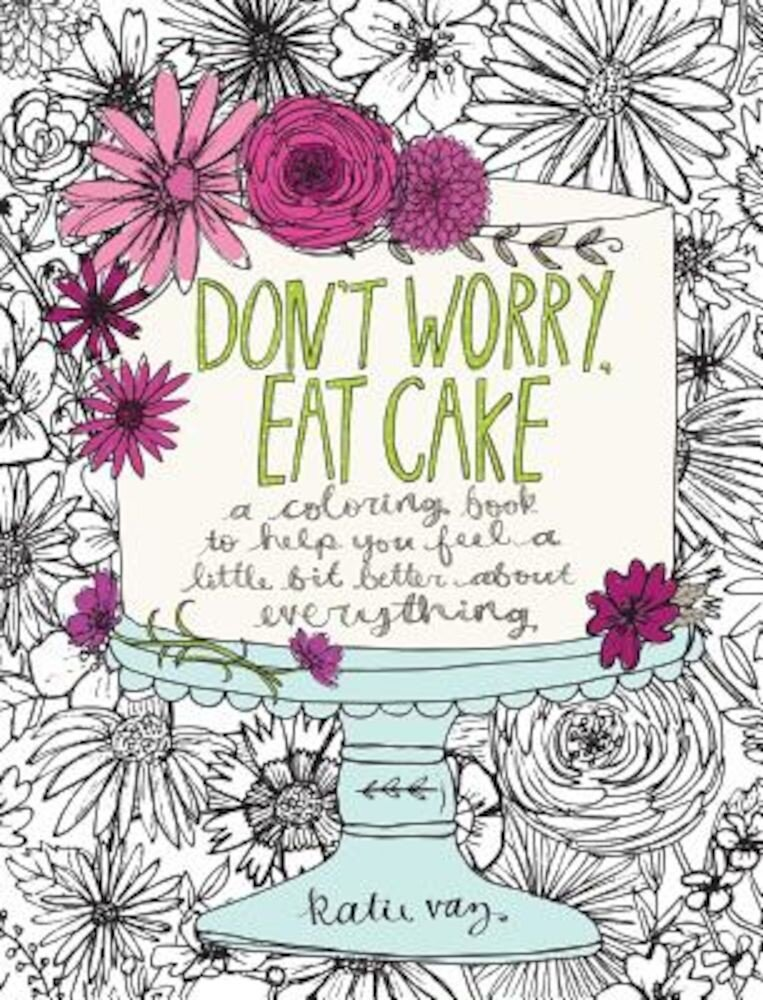 Don't Worry, Eat Cake: A Coloring Book to Help You Feel a Little Bit Better about Everything, Paperback