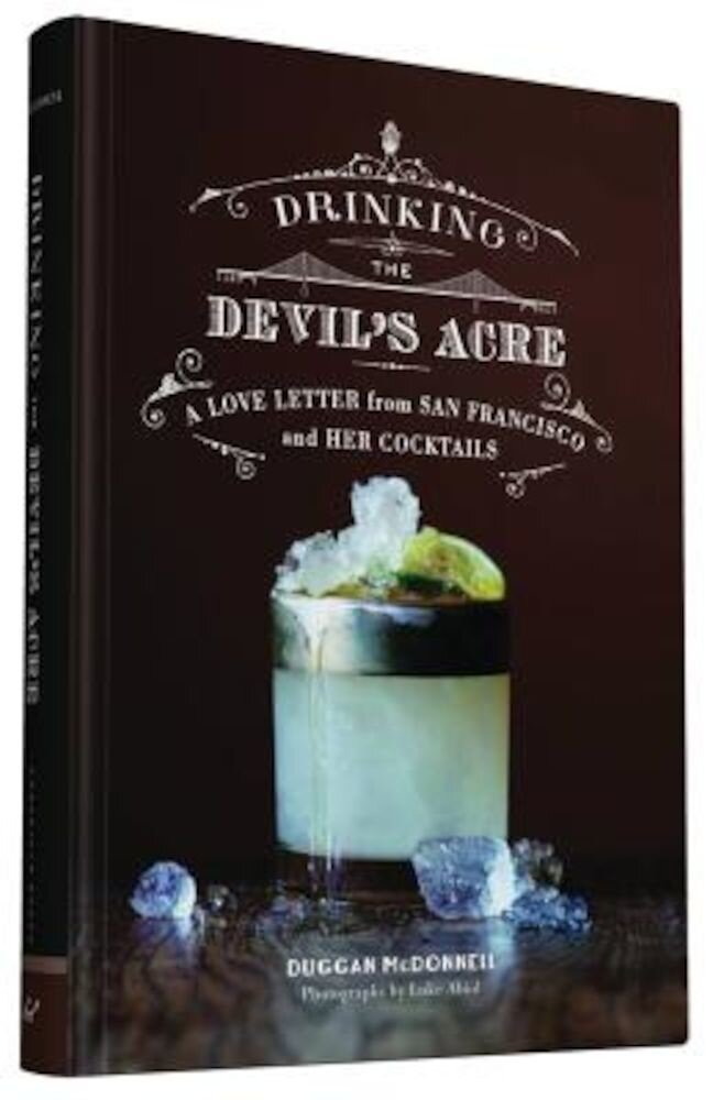 Drinking the Devil's Acre: A Love Letter from San Francisco and Her Cocktails, Hardcover
