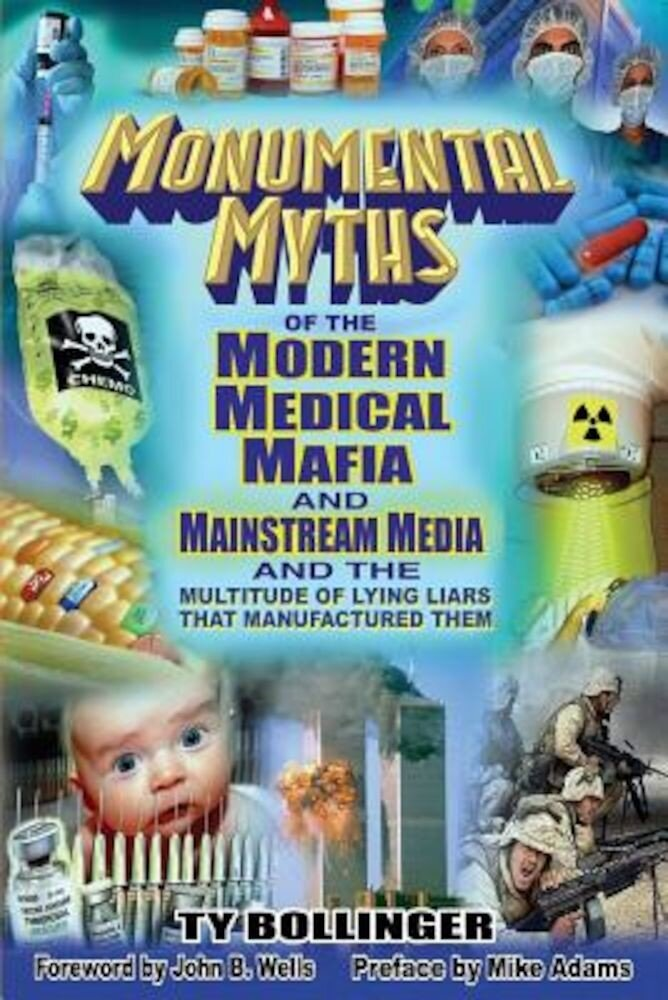 Monumental Myths of the Modern Medical Mafia and Mainstream Media and the Multitude of Lying Liars That Manufactured Them, Paperback