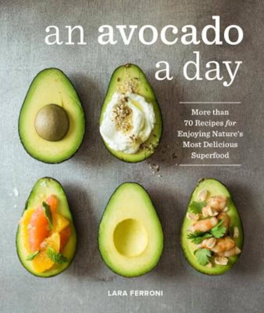 An Avocado a Day: More Than 70 Recipes for Enjoying Nature's Most Delicious Superfood, Hardcover