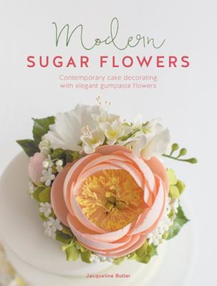 Modern Sugar Flowers: Contemporary Cake Decorating with Elegant Gumpaste Flowers, Hardcover