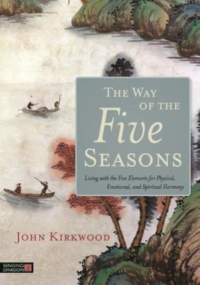 The Way of the Five Seasons: Living with the Five Elements for Physical, Emotional, and Spiritual Harmony, Paperback