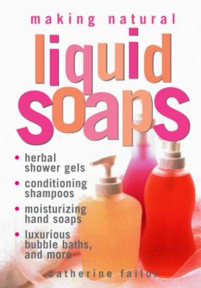 Making Natural Liquid Soaps: Herbal Shower Gels, Conditioning Shampoos, Moisturizing Hand Soaps, Luxurious Bubble Baths, and More, Paperback
