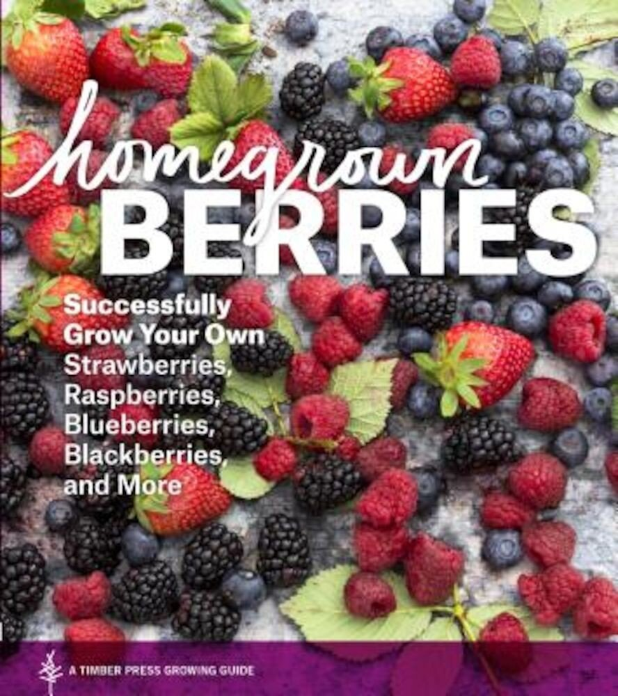Homegrown Berries: Successfully Grow Your Own Strawberries, Raspberries, Blueberries, Blackberries, and More, Paperback