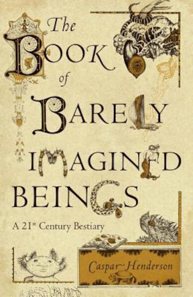 The Book of Barely Imagined Beings: A 21st Century Bestiary, Hardcover