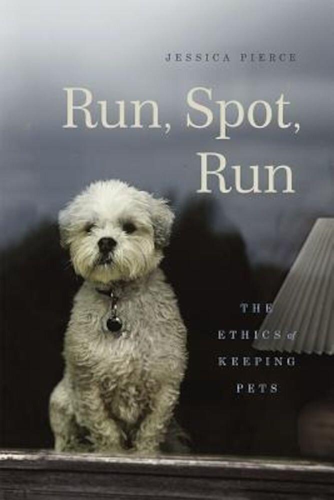 Run, Spot, Run: The Ethics of Keeping Pets, Hardcover