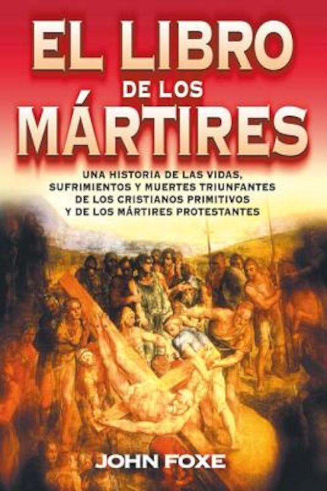 El Libro de los Martires: Una Historia de las Vidas, Sufrimientos y Muertes Triunfantes de los Cristianos Primitivos y de los Martires Protestan = Fox, Paperback