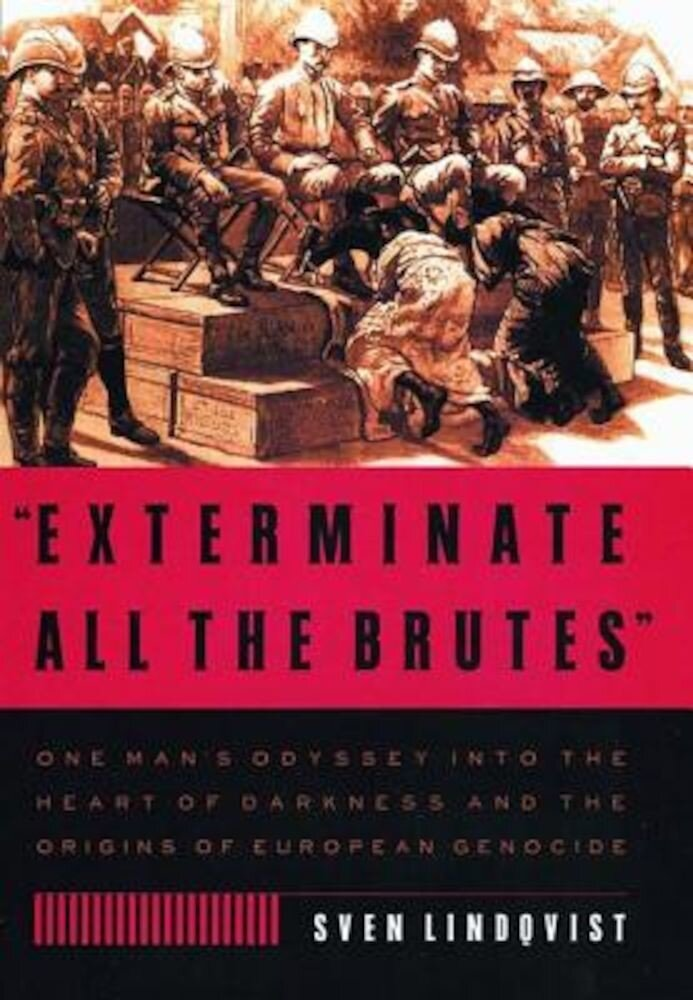 Exterminate All the Brutes: One Man's Odyssey Into the Heart of Darkness and the Origins of European Genocide, Paperback