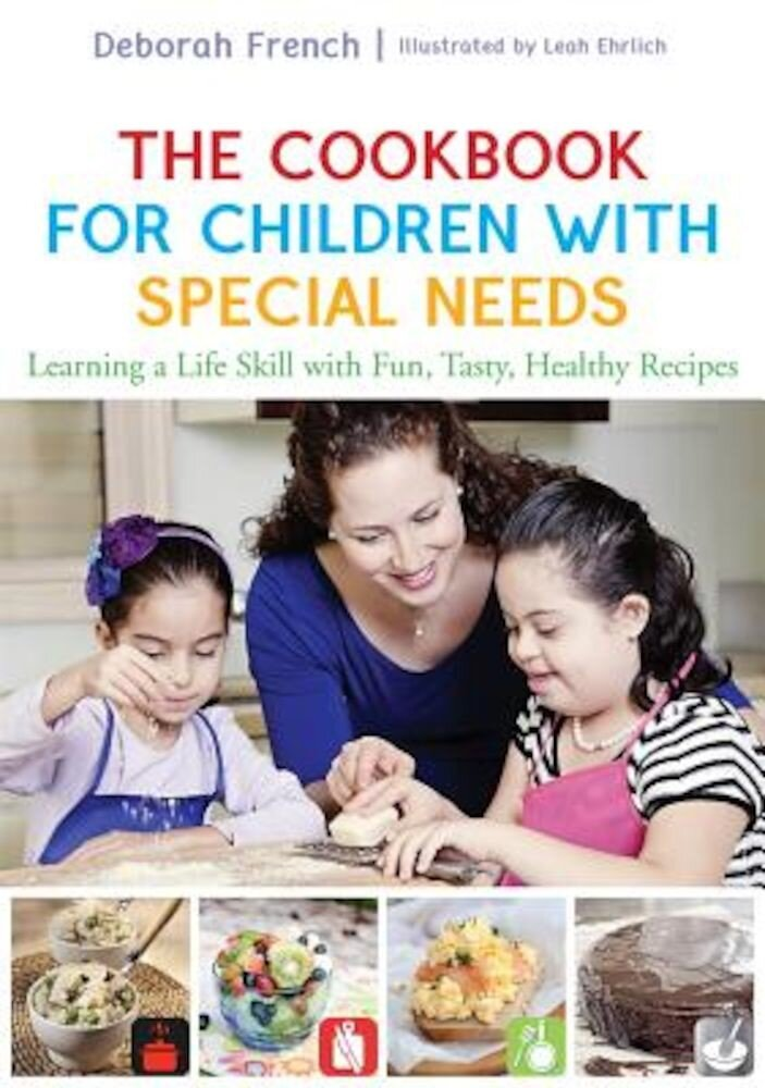 The Cookbook for Children with Special Needs: Learning a Life Skill with Fun, Tasty, Healthy Recipes, Hardcover