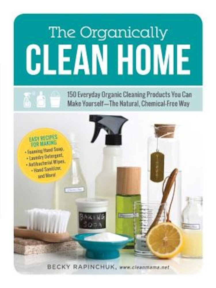 The Organically Clean Home: 150 Everyday Organic Cleaning Products You Can Make Yourself--The Natural, Chemical-Free Way, Paperback