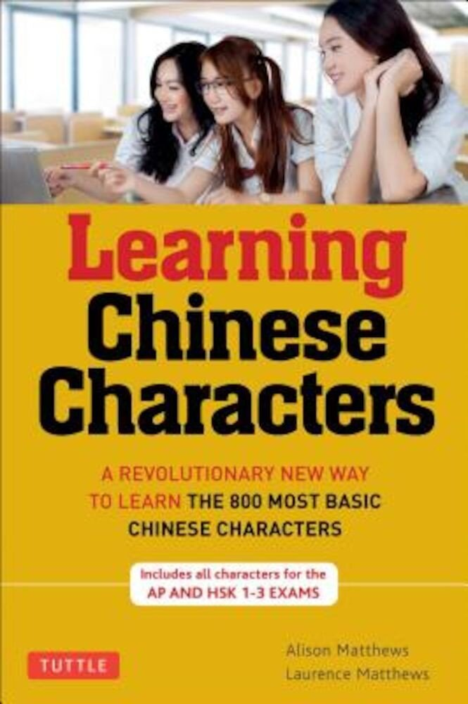 Learning Chinese Characters, Volume 1: HSK level A: A Revolutionary New Way to Learn and Remember the 800 Most Basic Chinese Characters, Paperback