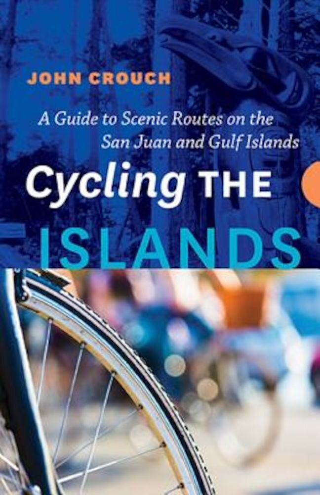 Cycling the Islands: A Guide to Scenic Routes on the San Juan and Gulf Islands, Paperback