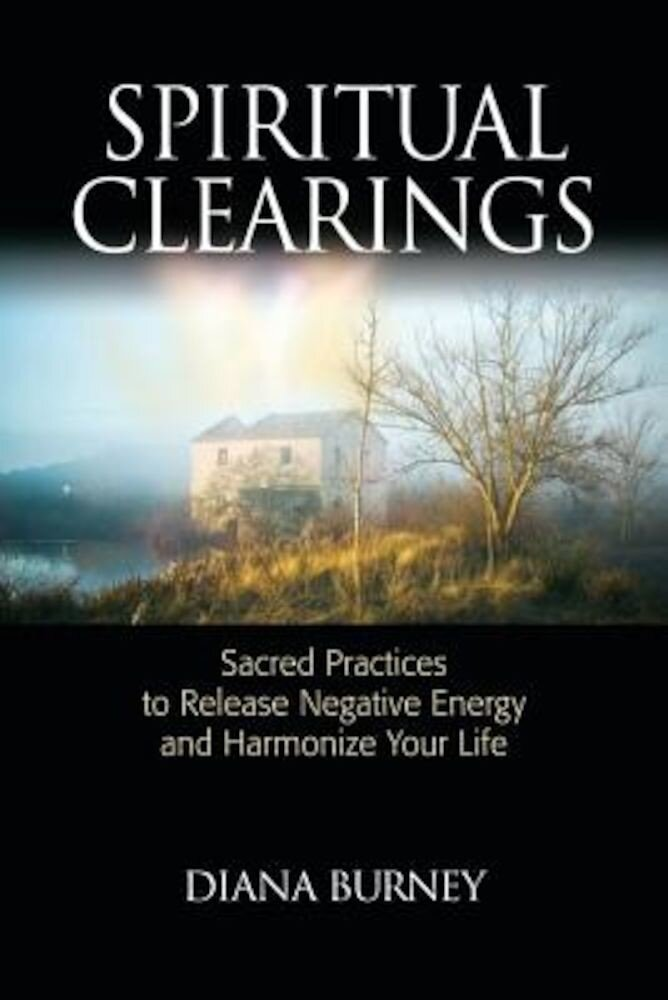 Spiritual Clearings: Sacred Practices to Release Negative Energy and Harmonize Your Life, Paperback