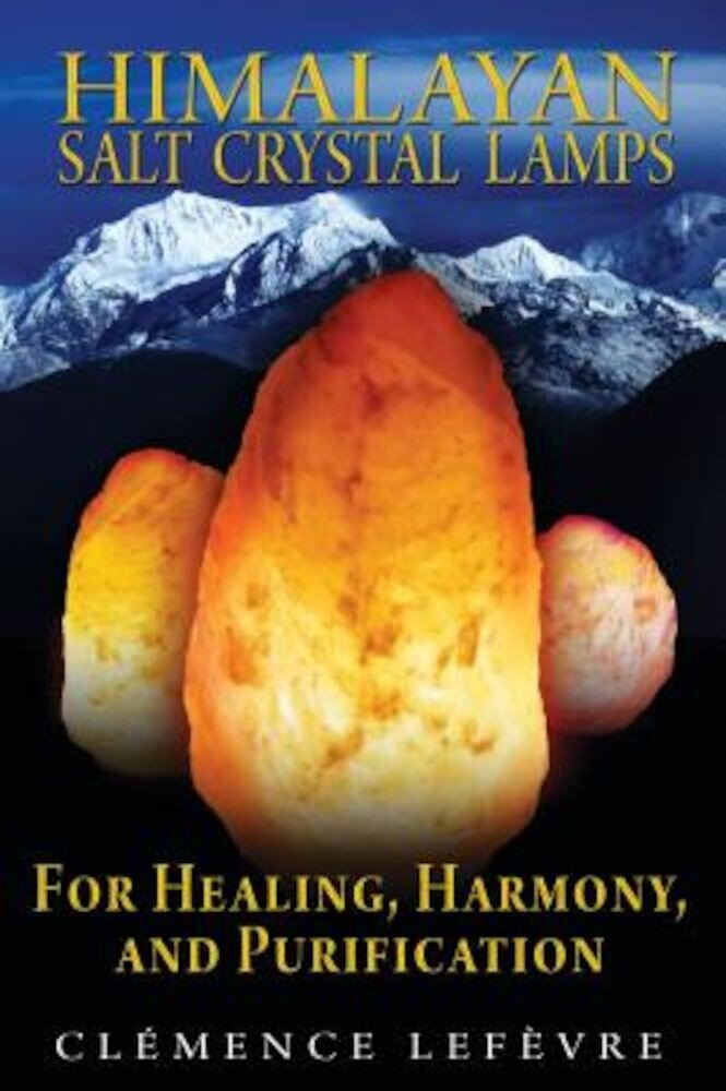 Himalayan Salt Crystal Lamps: For Healing, Harmony, and Purification, Paperback