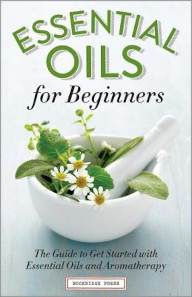 Essential Oils for Beginners: The Guide to Get Started with Essential Oils and Aromatherapy, Paperback