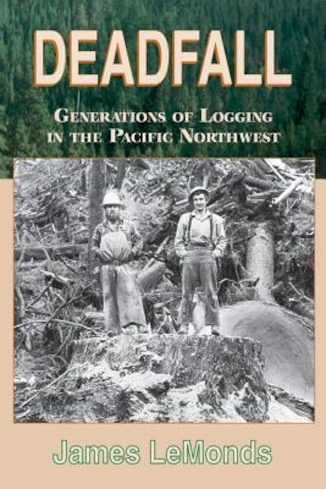 Deadfall: Generations of Logging in the Pacific Northwest, Paperback