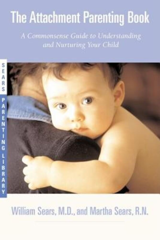 The Attachment Parenting Book: A Commonsense Guide to Understanding and Nurturing Your Baby, Paperback