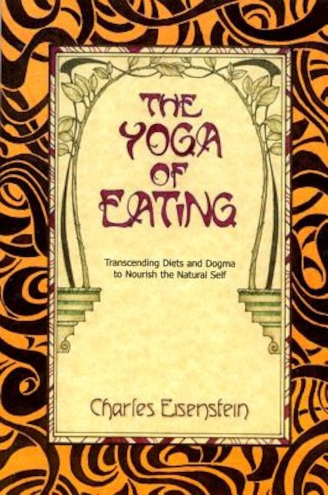 The Yoga of Eating: Transcending Diets and Dogma to Nourish the Natural Self, Paperback