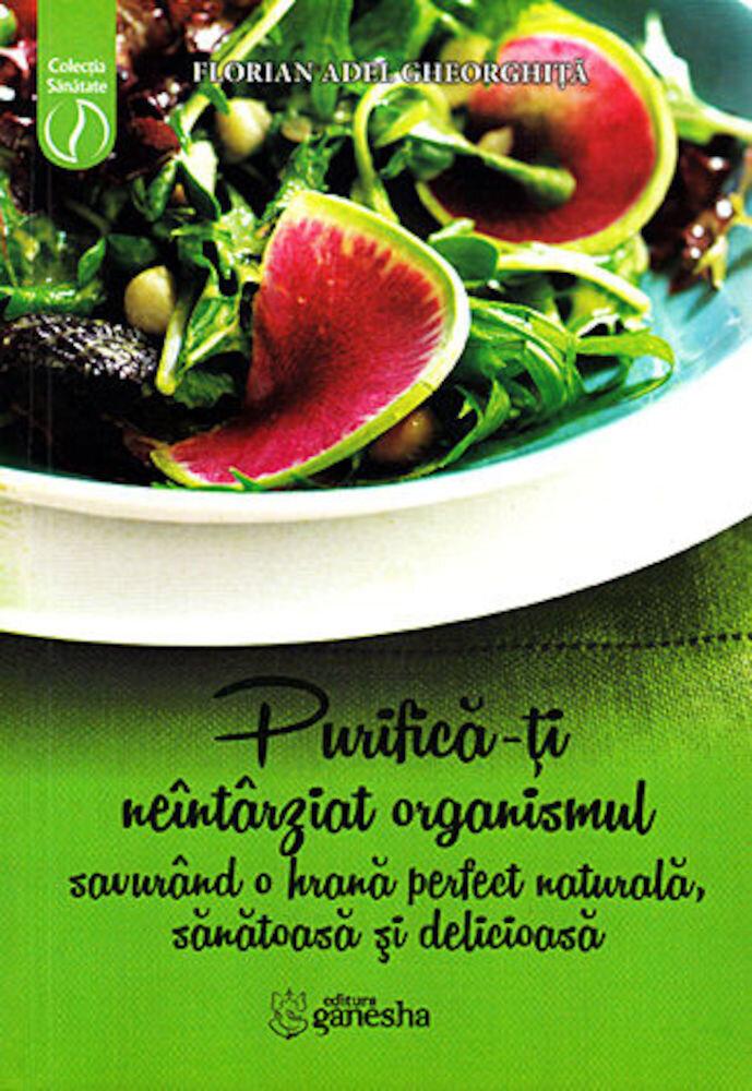 Purifica-ti neintarziat organismul savurand o hrana perfect naturala, sanatoasa si delicioasa