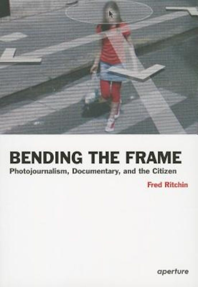 Bending the Frame: Photojournalism, Documentary, and the Citizen, Paperback
