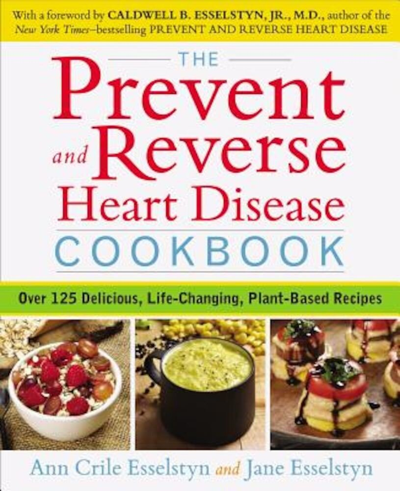 The Prevent and Reverse Heart Disease Cookbook: Over 125 Delicious, Life-Changing, Plant-Based Recipes, Paperback