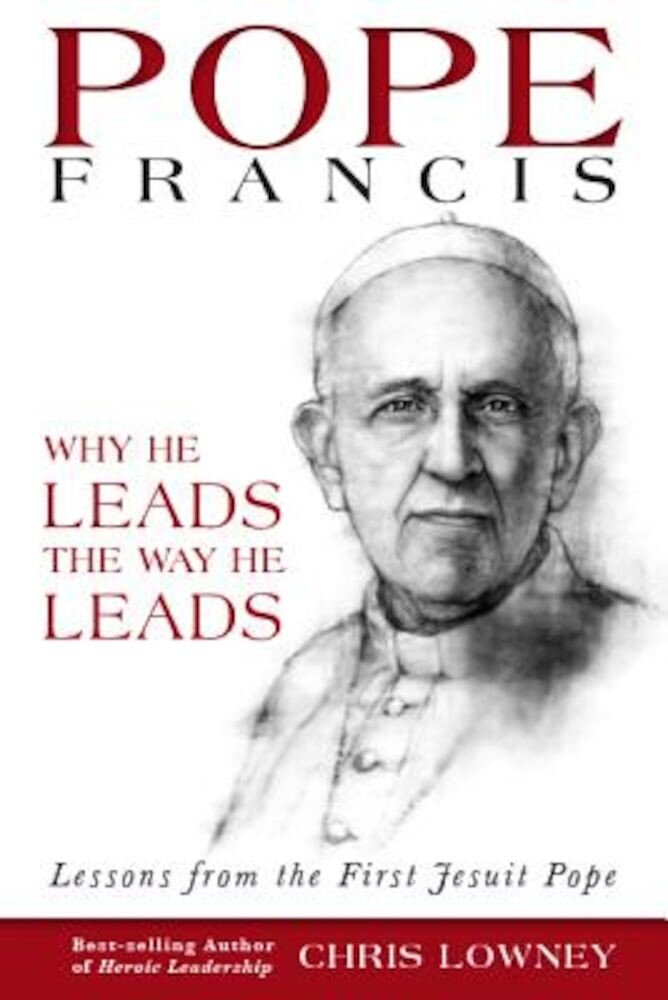 Pope Francis: Why He Leads the Way He Leads: Lessons from the First Jesuit Pope, Paperback