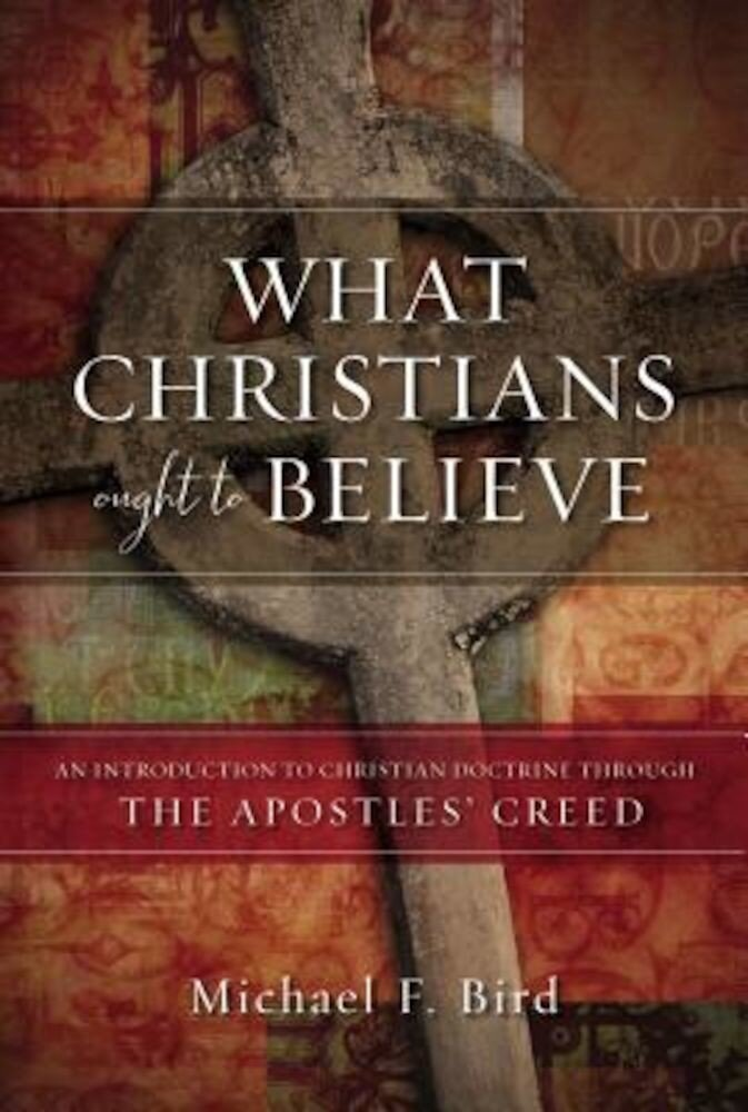 What Christians Ought to Believe: An Introduction to Christian Doctrine Through the Apostles' Creed, Hardcover