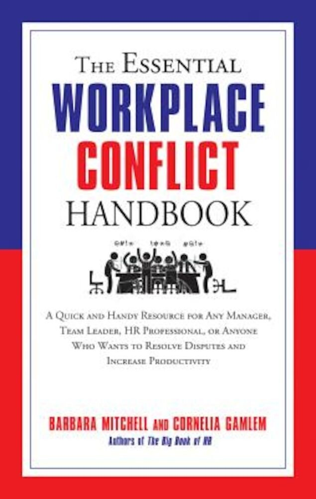The Essential Workplace Conflict Handbook: A Quick and Handy Resource for Any Manager, Team Leader, HR Professional, or Anyone Who Wants to Resolve Di, Paperback