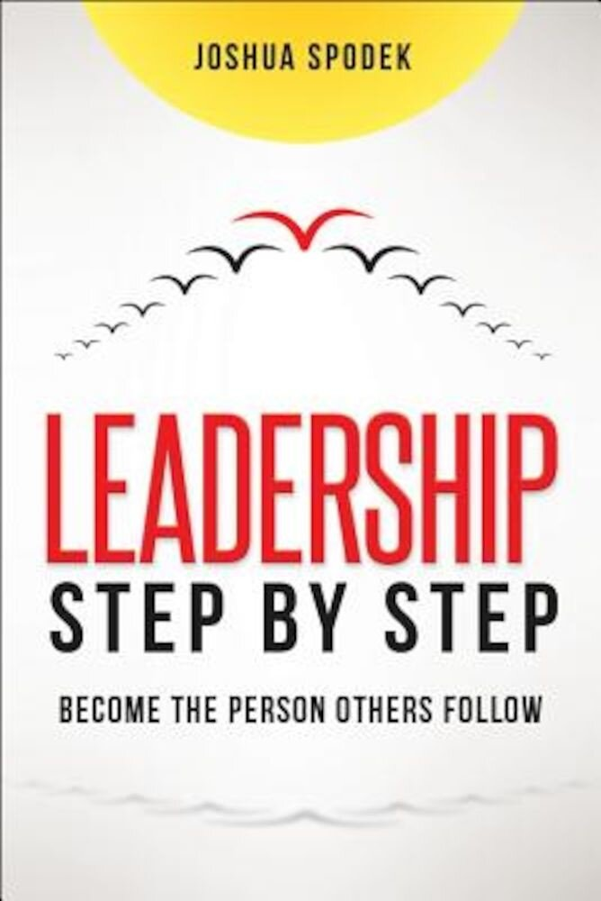 Leadership Step by Step: Become the Person Others Follow, Hardcover