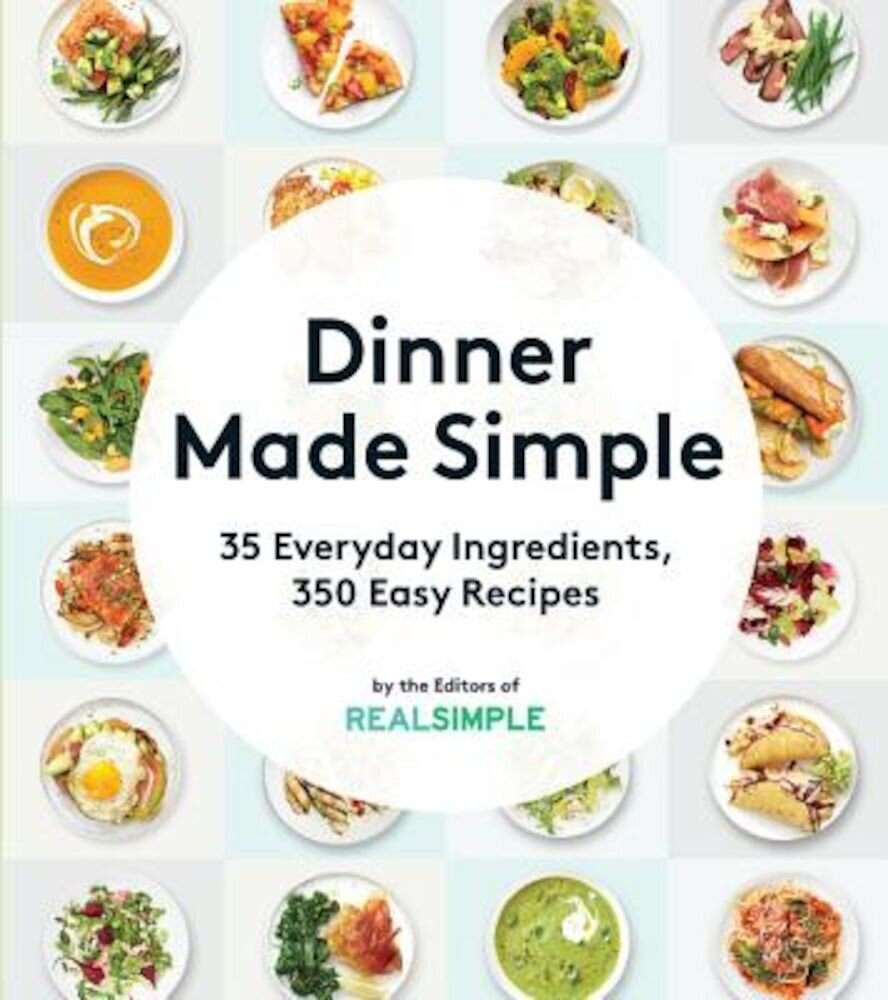 Dinner Made Simple: 35 Everyday Ingredients, 350 Easy Recipes, Paperback