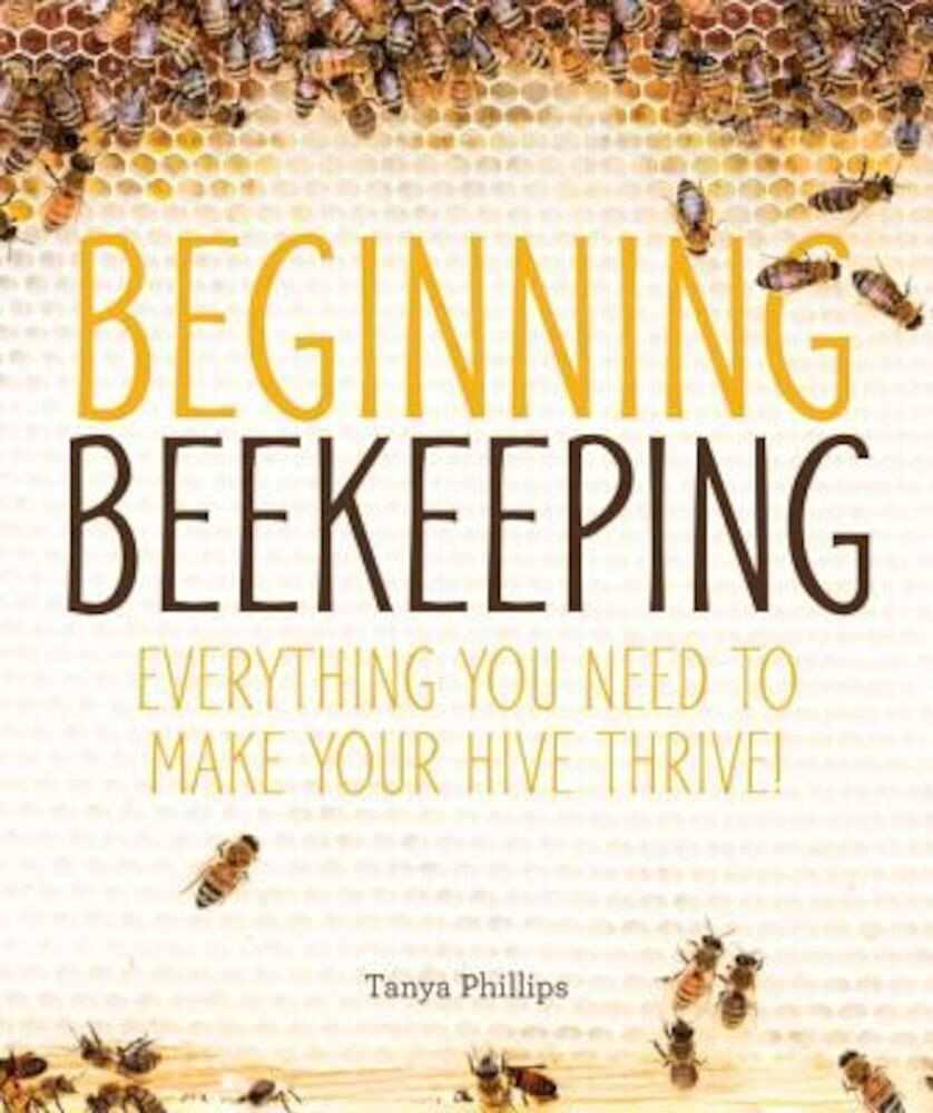 Beginning Beekeeping: Everything You Need to Make Your Hive Thrive!, Paperback