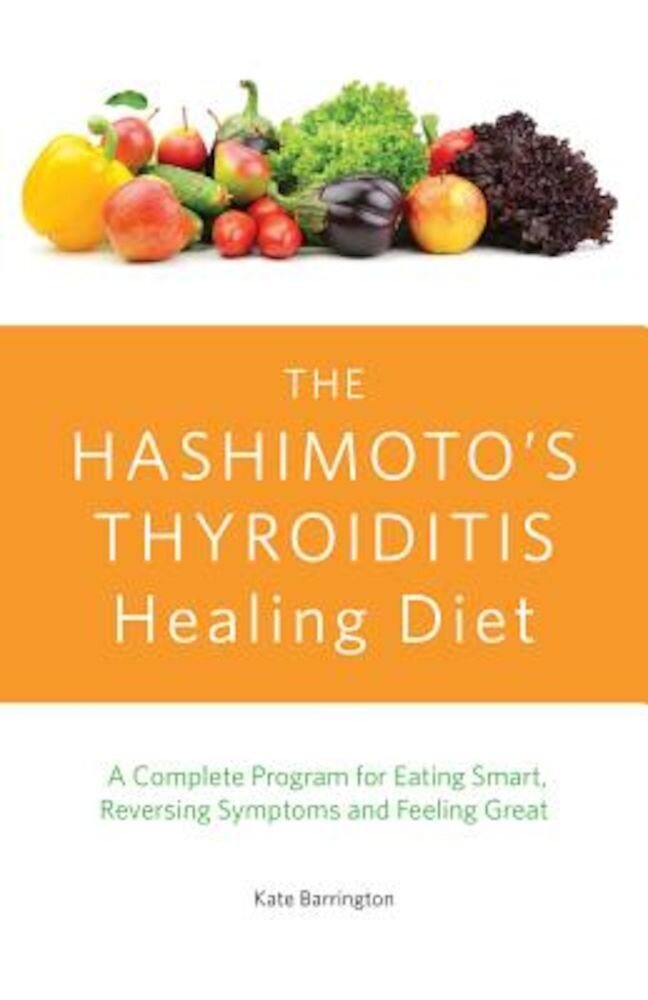 The Hashimoto's Thyroiditis Healing Diet: A Complete Program for Eating Smart, Reversing Symptoms and Feeling Great, Paperback