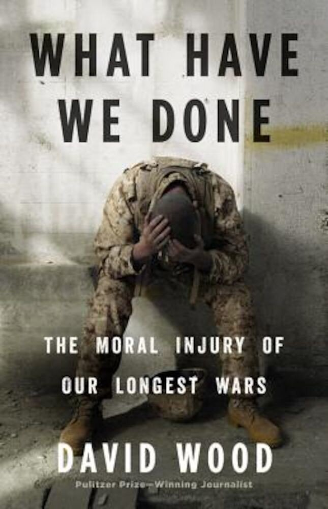 What Have We Done: The Moral Injury of Our Longest Wars, Hardcover