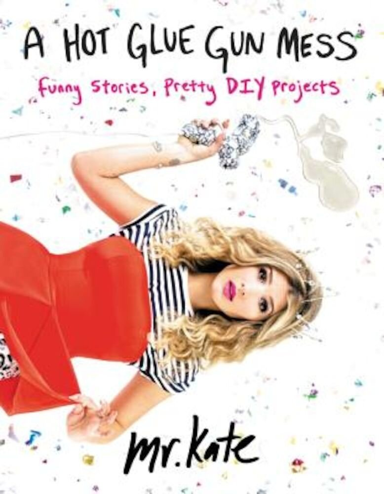 A Hot Glue Gun Mess: Funny Stories, Pretty DIY Projects, Paperback