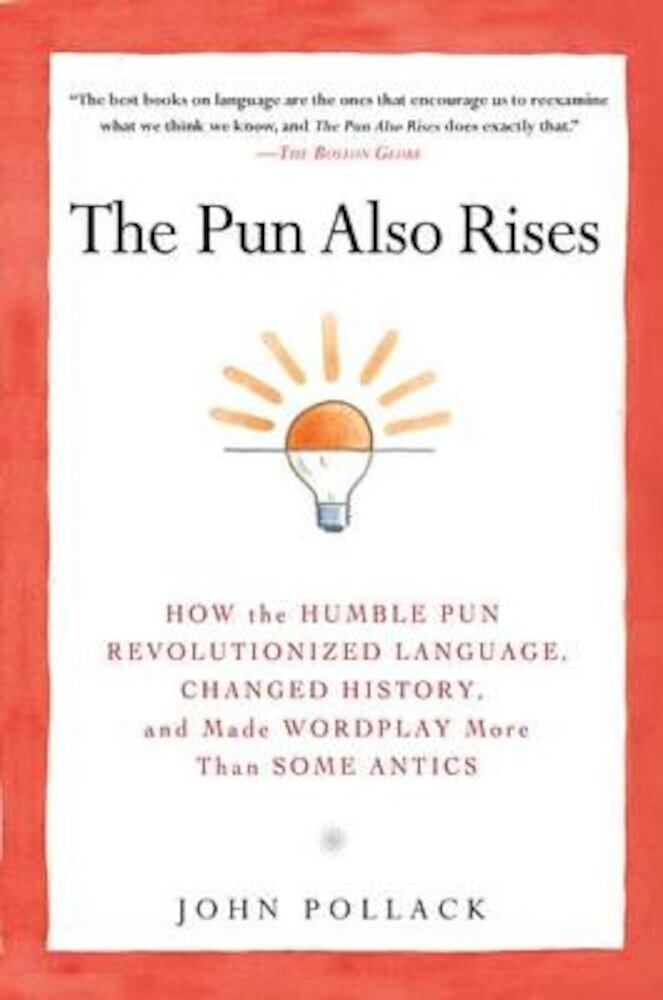 The Pun Also Rises: How the Humble Pun Revolutionized Language, Changed History, and Made Wordplay More Than Some Antics, Paperback