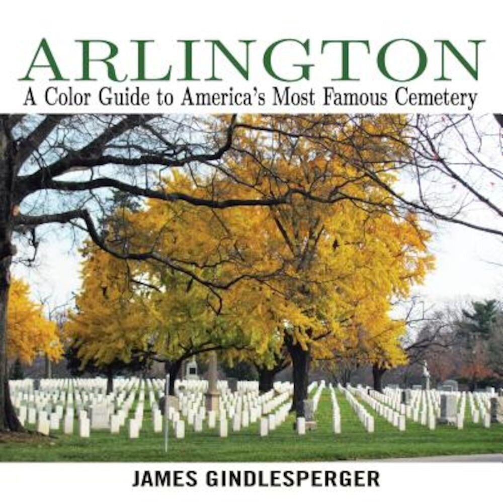 Arlington: A Color Guide to America's Most Famous Cemetery, Paperback