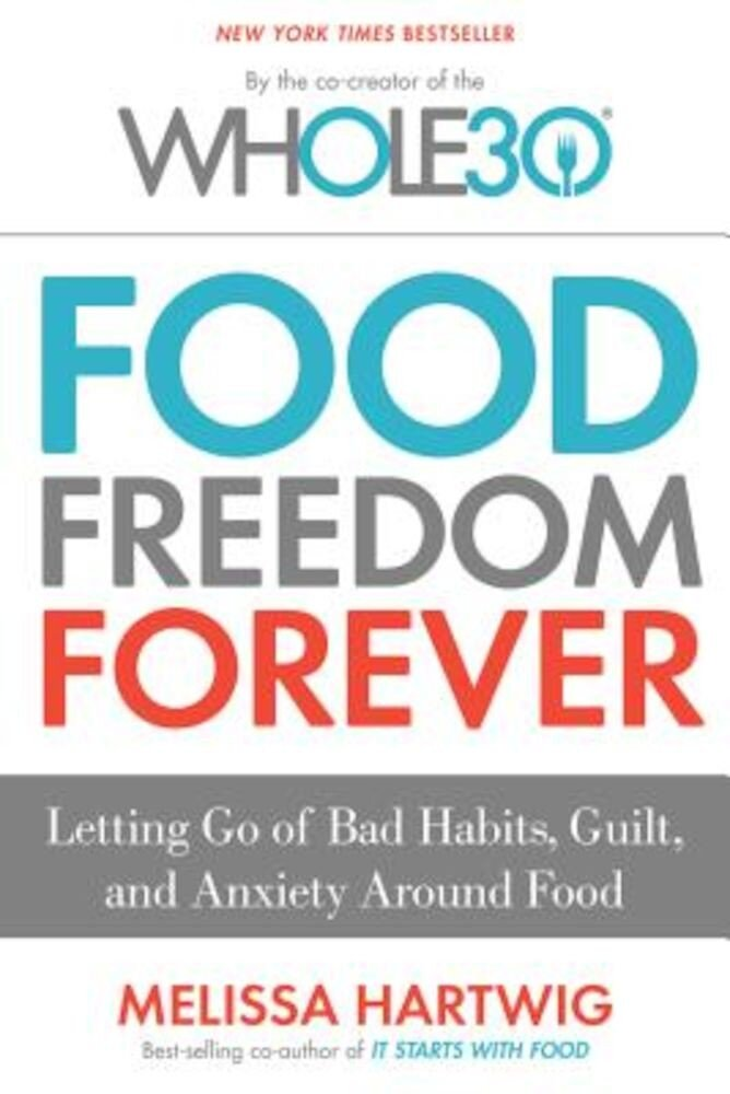 Food Freedom Forever: Letting Go of Bad Habits, Guilt, and Anxiety Around Food, Hardcover