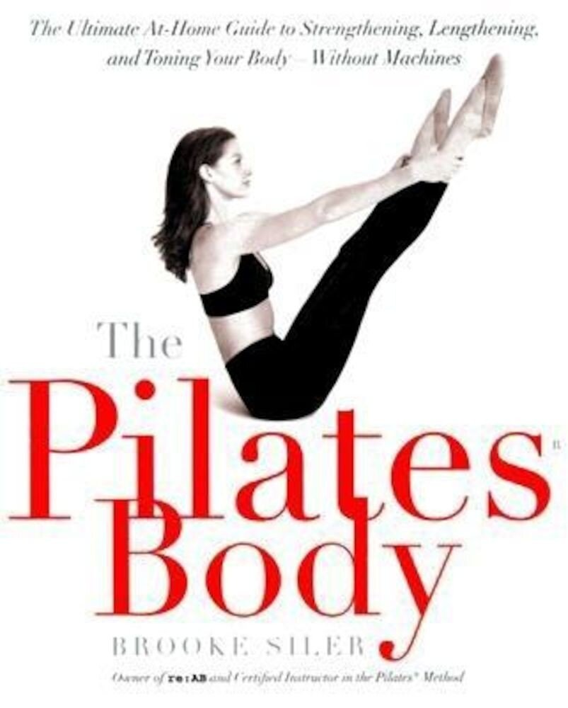 The Pilates Body: The Ultimate At-Home Guide to Strengthening, Lengthening, and Toning Your Body--Without Machines, Paperback