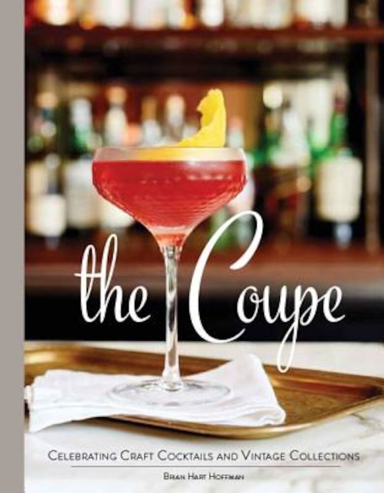 The Coupe: Celebrating Craft Cocktails and Vintage Collections, Hardcover