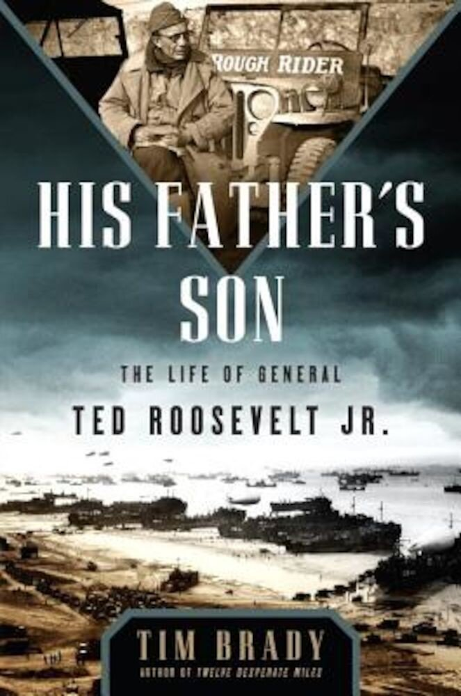 His Father's Son: The Life of General Ted Roosevelt, Jr., Hardcover