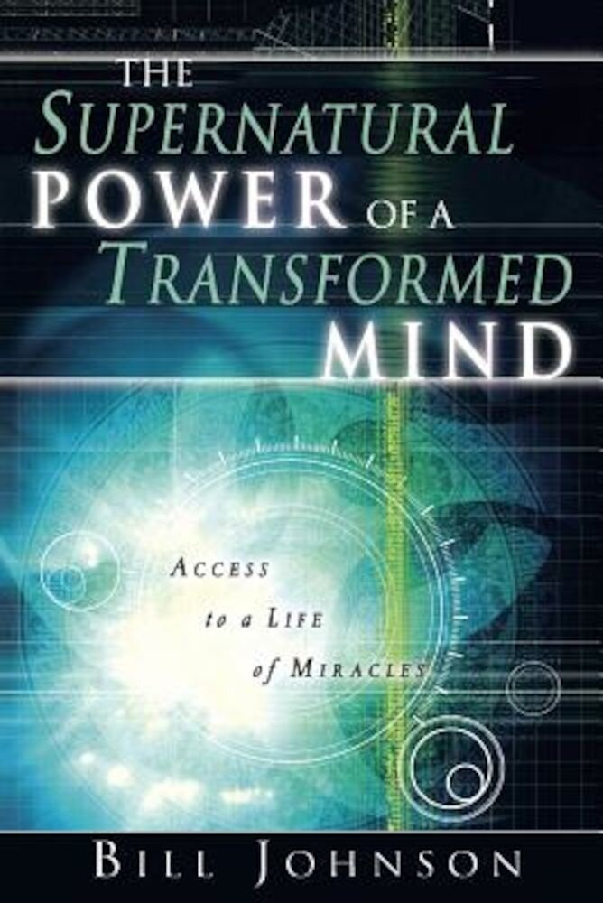 The Supernatural Power of a Transformed Mind: Access to a Life of Miracles, Paperback