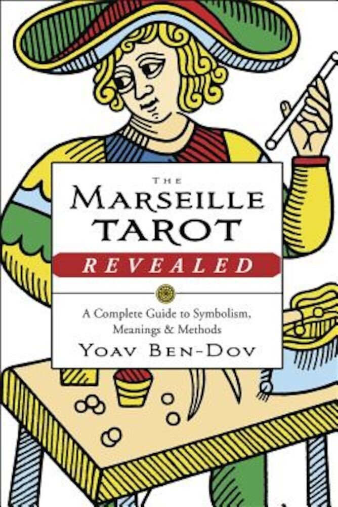 The Marseille Tarot Revealed: A Complete Guide to Symbolism, Meanings & Methods, Paperback