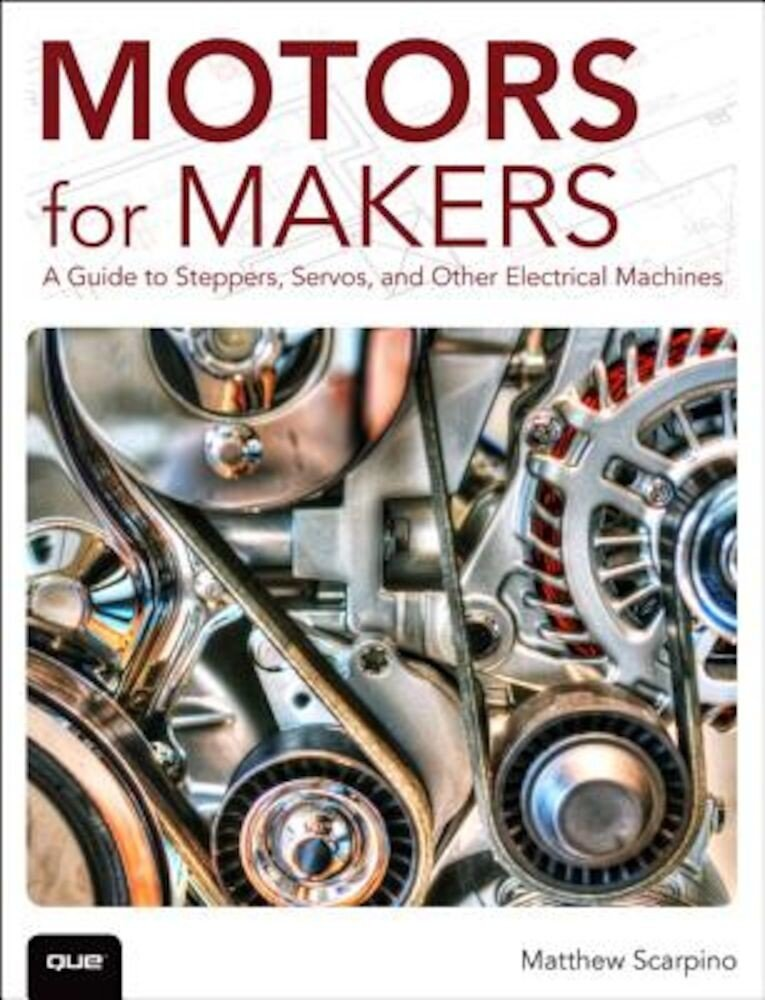 Motors for Makers: A Guide to Steppers, Servos, and Other Electrical Machines, Paperback