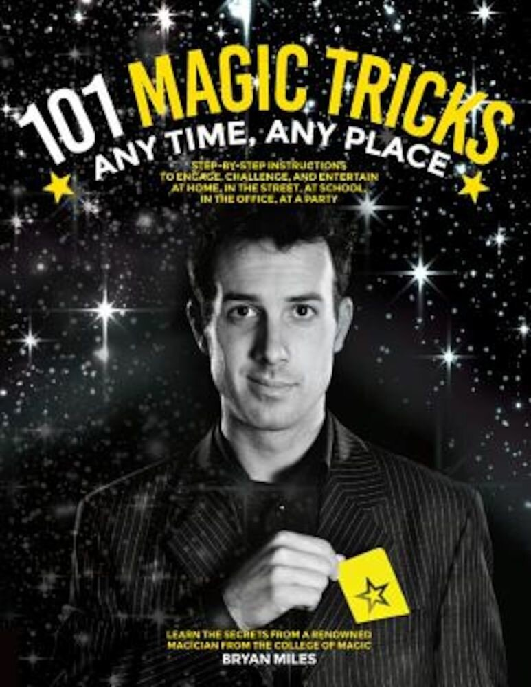 101 Magic Tricks: Any Time. Any Place. - Step by Step Instructions to Engage, Challenge, and Entertain at Home, in the Street, at School, Paperback